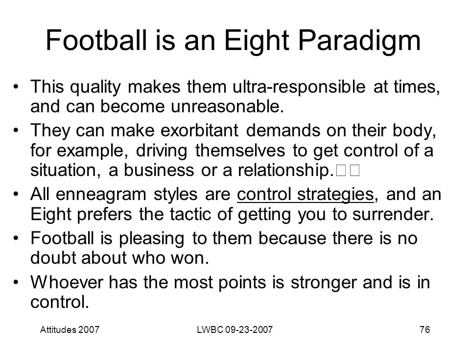 Attitudes 2007LWBC 09-23-200776 Football is an Eight Paradigm This quality makes them ultra-responsible at times, and can become unreasonable.