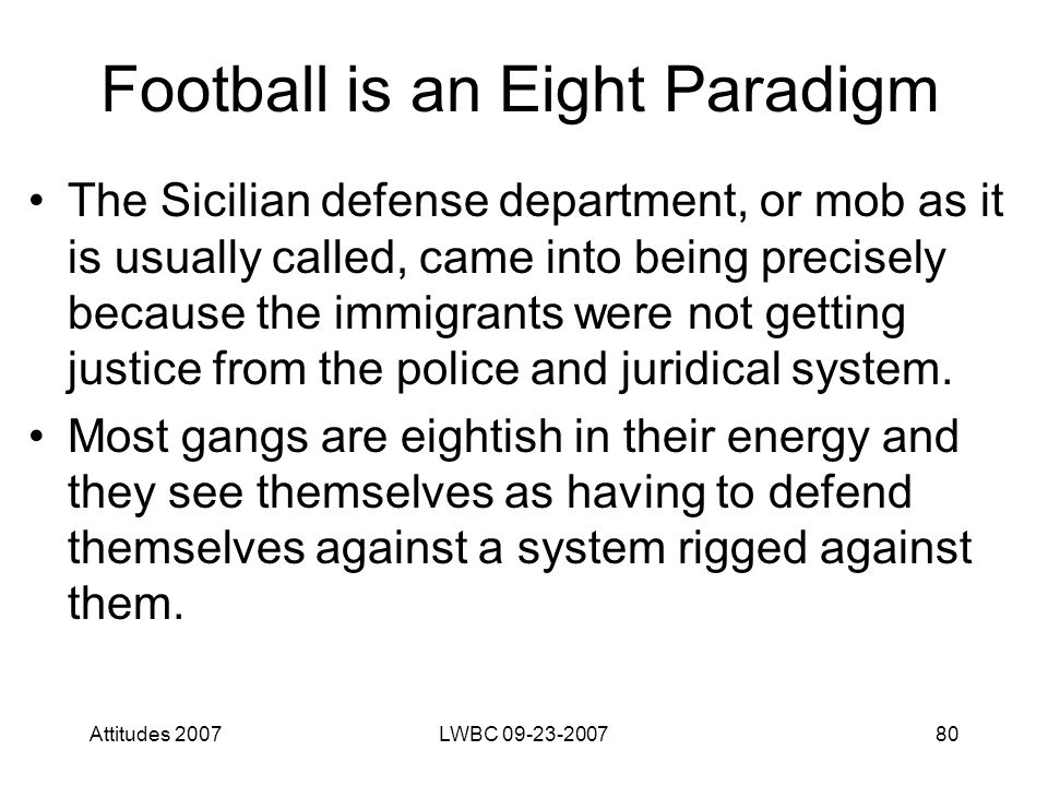 Attitudes 2007LWBC 09-23-200780 Football is an Eight Paradigm The Sicilian defense department, or mob as it is usually called, came into being precisely because the immigrants were not getting justice from the police and juridical system.