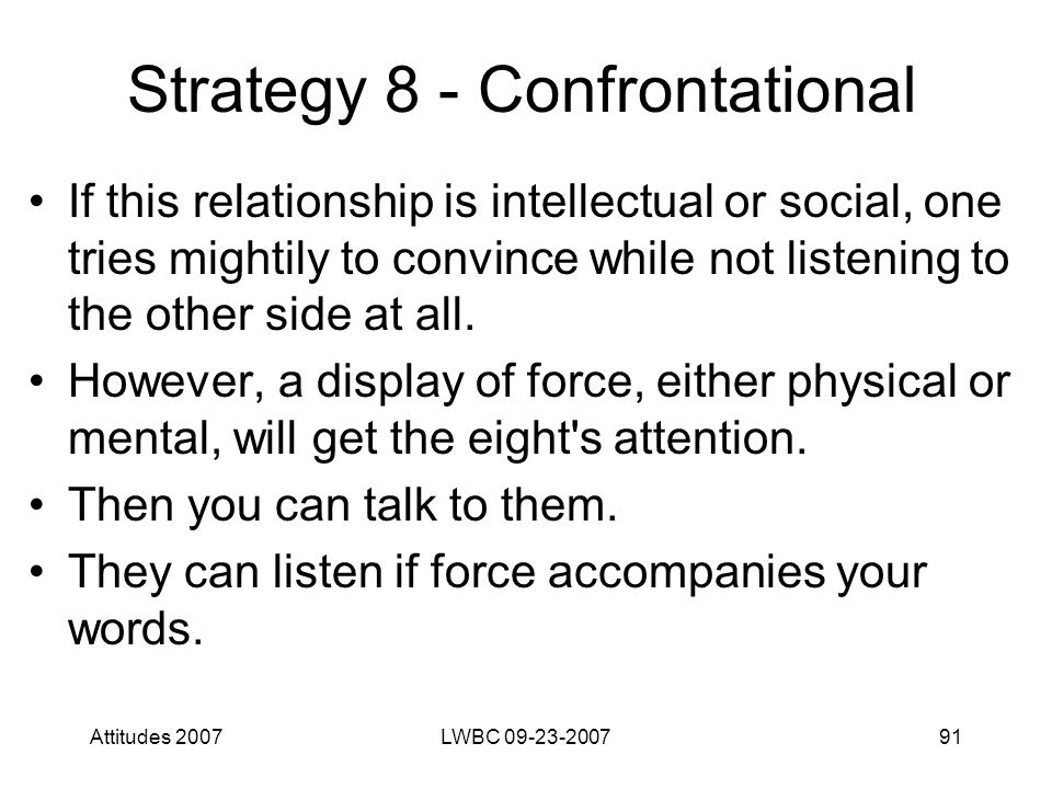 Attitudes 2007LWBC 09-23-200791 Strategy 8 - Confrontational If this relationship is intellectual or social, one tries mightily to convince while not listening to the other side at all.