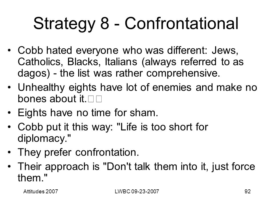 Attitudes 2007LWBC 09-23-200792 Strategy 8 - Confrontational Cobb hated everyone who was different: Jews, Catholics, Blacks, Italians (always referred to as dagos) - the list was rather comprehensive.