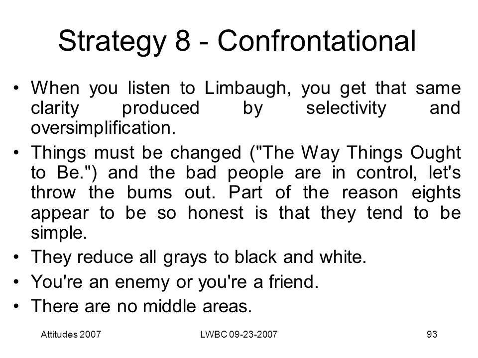 Attitudes 2007LWBC 09-23-200793 Strategy 8 - Confrontational When you listen to Limbaugh, you get that same clarity produced by selectivity and oversi