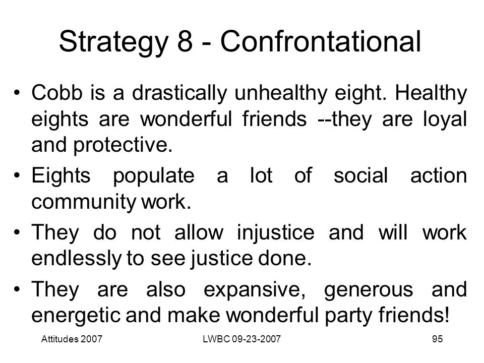Attitudes 2007LWBC 09-23-200795 Strategy 8 - Confrontational Cobb is a drastically unhealthy eight.