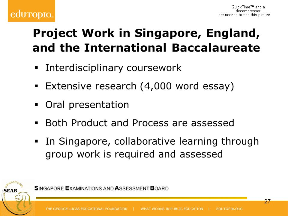 THE GEORGE LUCAS EDUCATIONAL FOUNDATION | WHAT WORKS IN PUBLIC EDUCATION | EDUTOPIA.ORG S INGAPORE E XAMINATIONS AND A SSESSMENT B OARD 27 Project Work in Singapore, England, and the International Baccalaureate  Interdisciplinary coursework  Extensive research (4,000 word essay)  Oral presentation  Both Product and Process are assessed  In Singapore, collaborative learning through group work is required and assessed
