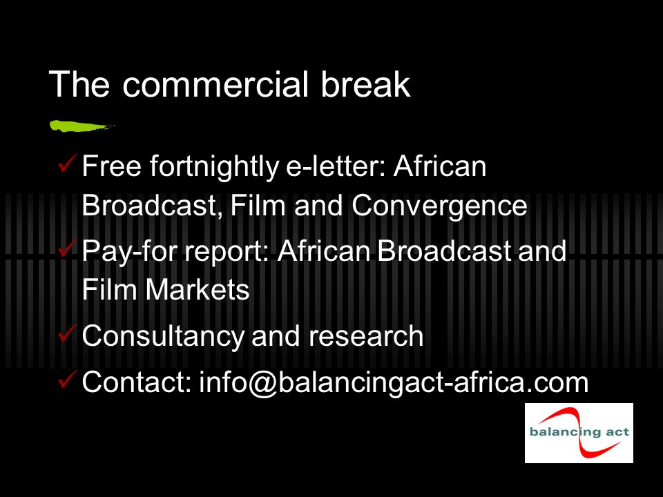 The commercial break Free fortnightly e-letter: African Broadcast, Film and Convergence Pay-for report: African Broadcast and Film Markets Consultancy and research Contact: info@balancingact-africa.com