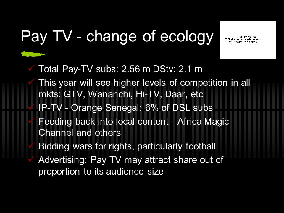 Pay TV - change of ecology Total Pay-TV subs: 2.56 m DStv: 2.1 m This year will see higher levels of competition in all mkts: GTV, Wananchi, Hi-TV, Daar, etc IP-TV - Orange Senegal: 6% of DSL subs Feeding back into local content - Africa Magic Channel and others Bidding wars for rights, particularly football Advertising: Pay TV may attract share out of proportion to its audience size