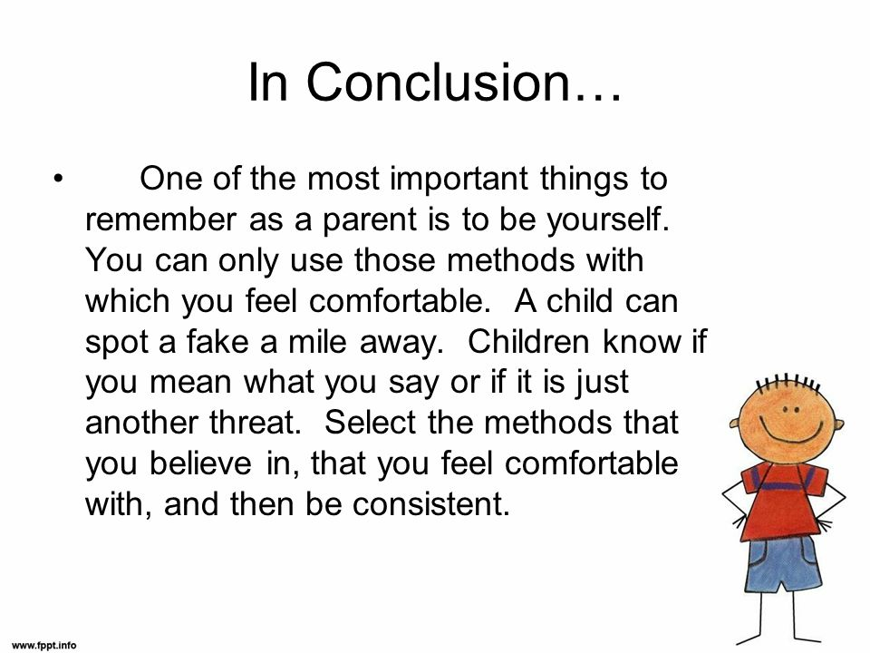 In Conclusion… One of the most important things to remember as a parent is to be yourself. You can only use those methods with which you feel comforta