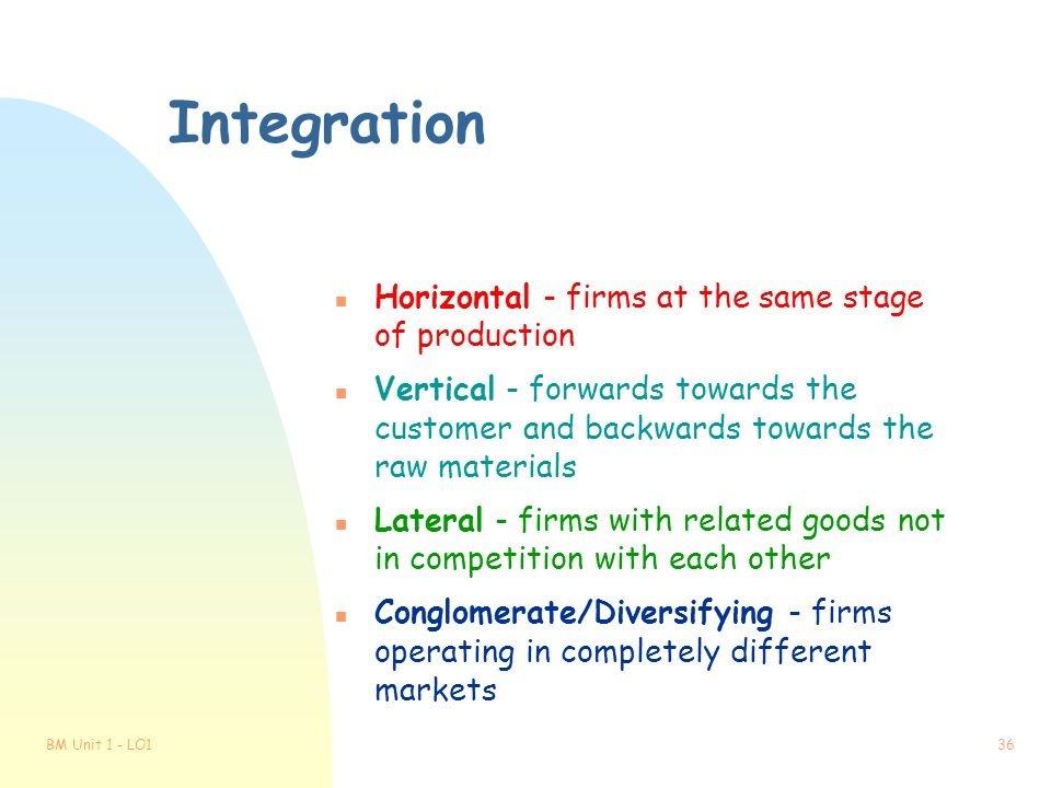 BM Unit 1 - LO135 Methods of Growth n Integration - 2 firms combining to become bigger n Merger - integration on equal terms n Take-over - one firm's