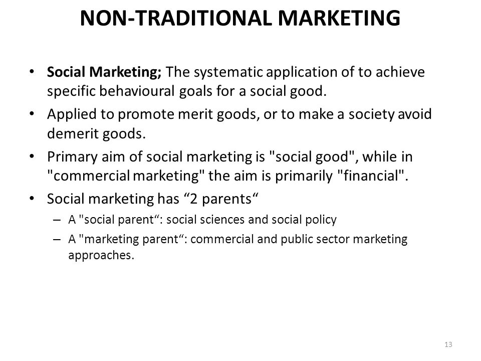 NON-TRADITIONAL MARKETING Social Marketing; The systematic application of to achieve specific behavioural goals for a social good.