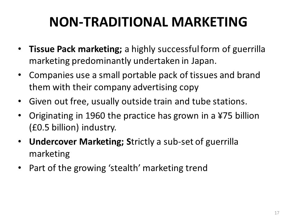 NON-TRADITIONAL MARKETING Tissue Pack marketing; a highly successful form of guerrilla marketing predominantly undertaken in Japan.