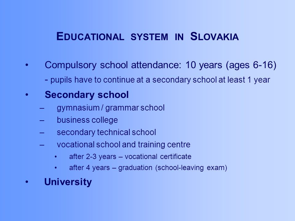 E DUCATIONAL SYSTEM IN S LOVAKIA Compulsory school attendance: 10 years (ages 6-16) - pupils have to continue at a secondary school at least 1 year Secondary school –gymnasium / grammar school –business college –secondary technical school –vocational school and training centre after 2-3 years – vocational certificate after 4 years – graduation (school-leaving exam) University