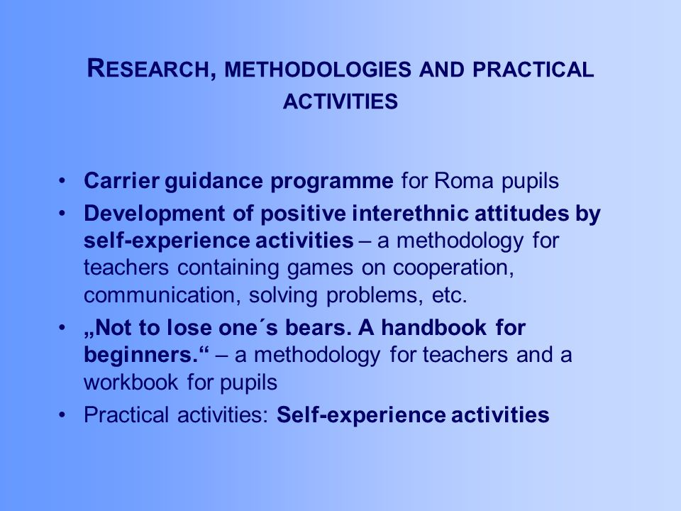 R ESEARCH, METHODOLOGIES AND PRACTICAL ACTIVITIES Carrier guidance programme for Roma pupils Development of positive interethnic attitudes by self-experience activities – a methodology for teachers containing games on cooperation, communication, solving problems, etc.