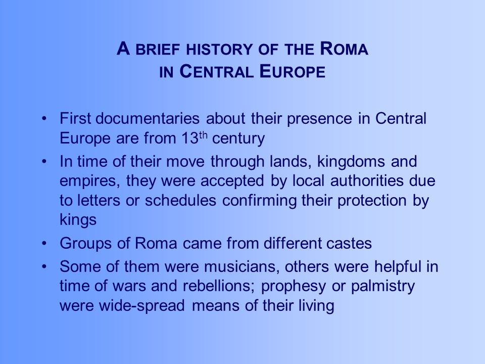 A BRIEF HISTORY OF THE R OMA IN C ENTRAL E UROPE First documentaries about their presence in Central Europe are from 13 th century In time of their move through lands, kingdoms and empires, they were accepted by local authorities due to letters or schedules confirming their protection by kings Groups of Roma came from different castes Some of them were musicians, others were helpful in time of wars and rebellions; prophesy or palmistry were wide-spread means of their living