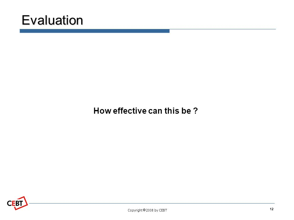 Copyright  2008 by CEBT Evaluation How effective can this be ? 12