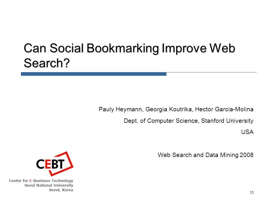 Center for E-Business Technology Seoul National University Seoul, Korea 13 Can Social Bookmarking Improve Web Search.