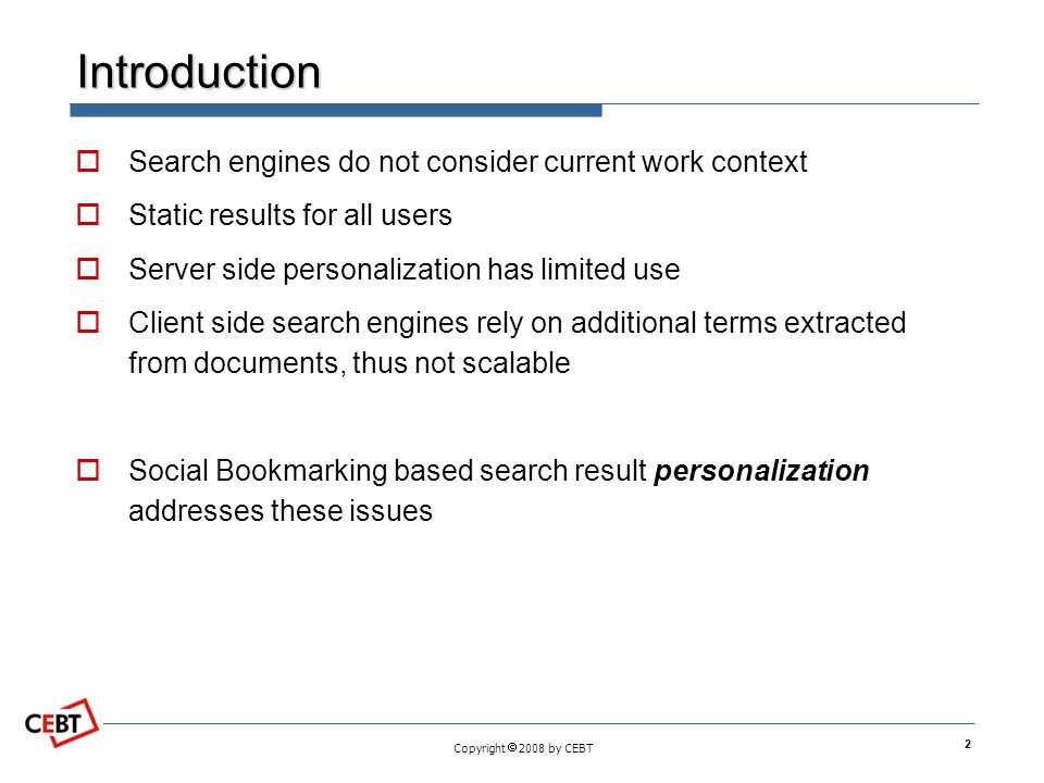 Copyright  2008 by CEBT Introduction  Search engines do not consider current work context  Static results for all users  Server side personalization has limited use  Client side search engines rely on additional terms extracted from documents, thus not scalable  Social Bookmarking based search result personalization addresses these issues 2