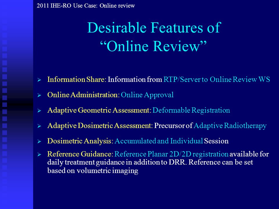  Information Share: Information from RTP/Server to Online Review WS  Adaptive Dosimetric Assessment: Precursor of Adaptive Radiotherapy  Dosimetric Analysis: Accumulated and Individual Session  Online Administration: Online Approval  Adaptive Geometric Assessment: Deformable Registration 2011 IHE-RO Use Case: Online review  Reference Guidance: Reference Planar 2D/2D registration available for daily treatment guidance in addition to DRR.