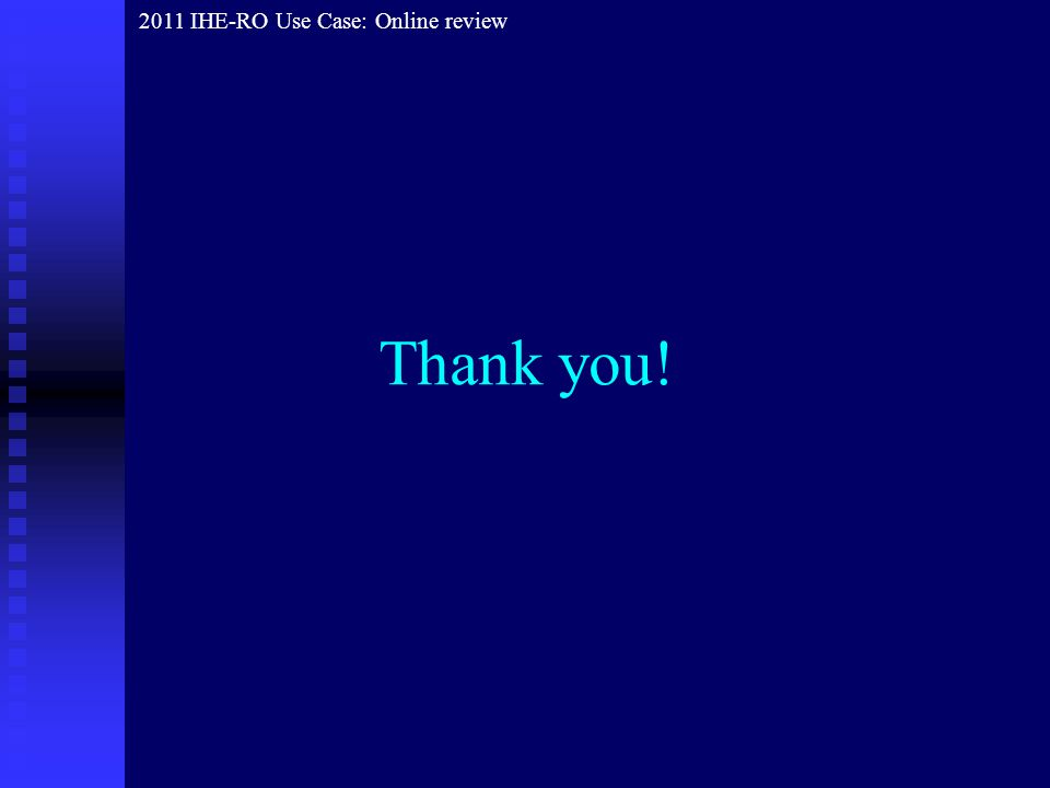 Thank you! 2011 IHE-RO Use Case: Online review