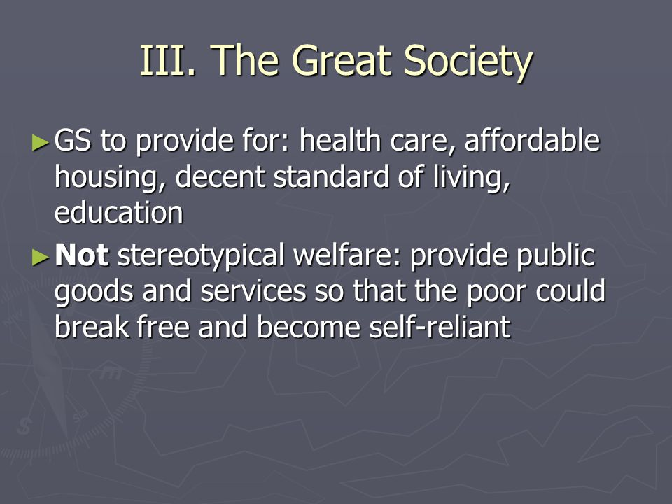 III. The Great Society ► GS to provide for: health care, affordable housing, decent standard of living, education ► Not stereotypical welfare: provide