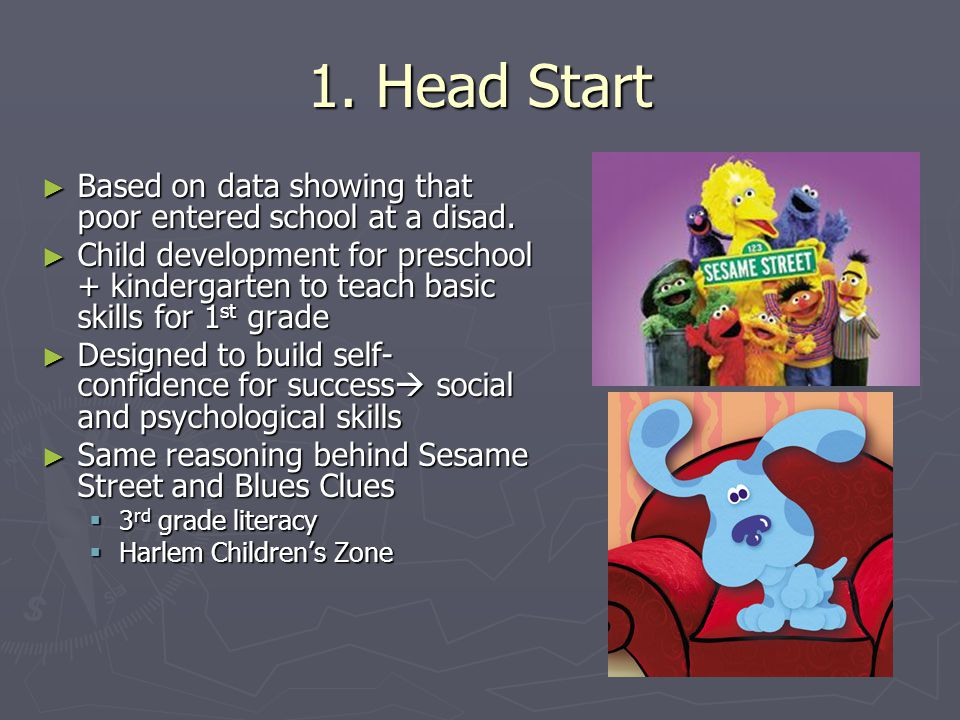 1. Head Start ► Based on data showing that poor entered school at a disad. ► Child development for preschool + kindergarten to teach basic skills for
