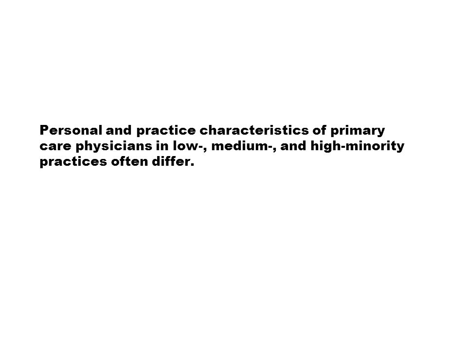 Personal and practice characteristics of primary care physicians in low-, medium-, and high-minority practices often differ.