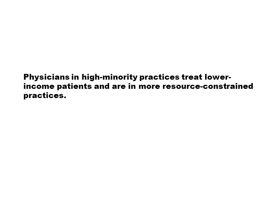 Physicians in high-minority practices treat lower- income patients and are in more resource-constrained practices.