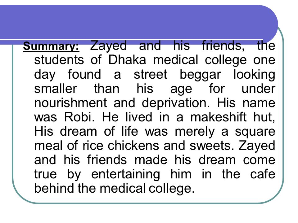 Summary: Zayed and his friends, the students of Dhaka medical college one day found a street beggar looking smaller than his age for under nourishment and deprivation.