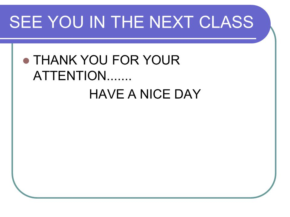 SEE YOU IN THE NEXT CLASS THANK YOU FOR YOUR ATTENTION....... HAVE A NICE DAY