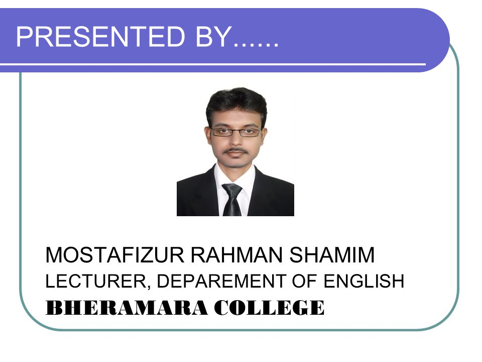 PRESENTED BY...... MOSTAFIZUR RAHMAN SHAMIM LECTURER, DEPAREMENT OF ENGLISH BHERAMARA COLLEGE