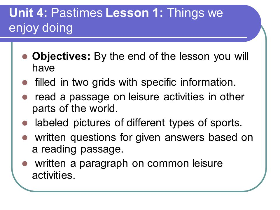 Unit 4: Pastimes Lesson 1: Things we enjoy doing Objectives: By the end of the lesson you will have filled in two grids with specific information.