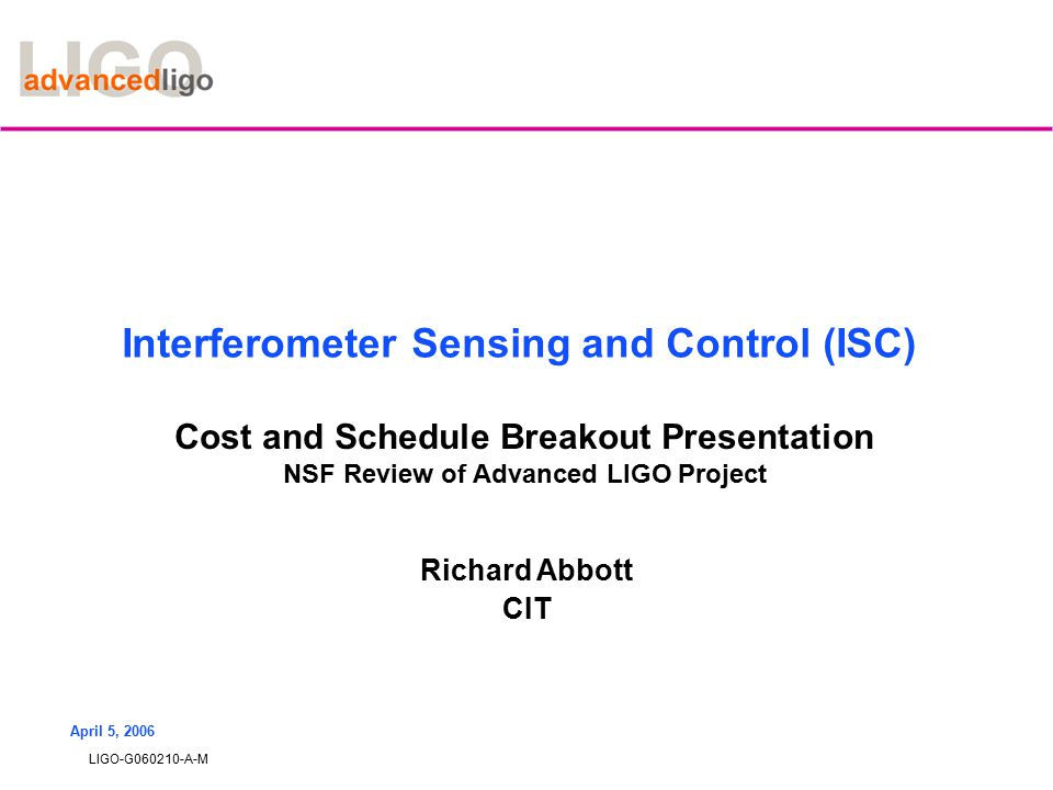 LIGO-G060210-A-M April 5, 2006 Interferometer Sensing and Control (ISC) Cost and Schedule Breakout Presentation NSF Review of Advanced LIGO Project Richard Abbott CIT