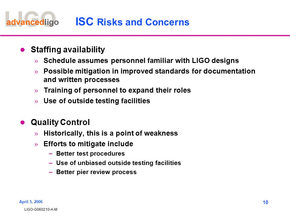 LIGO-G060210-A-M April 5, 2006 10 ISC Risks and Concerns Staffing availability » Schedule assumes personnel familiar with LIGO designs » Possible mitigation in improved standards for documentation and written processes » Training of personnel to expand their roles » Use of outside testing facilities Quality Control » Historically, this is a point of weakness » Efforts to mitigate include –Better test procedures –Use of unbiased outside testing facilities –Better pier review process