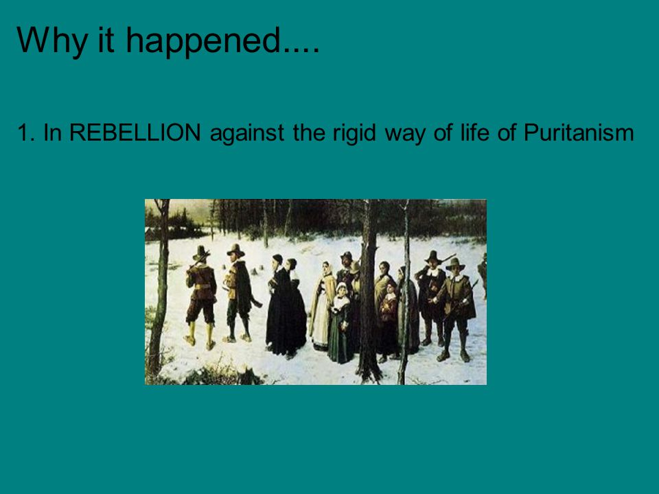 Why it happened.... 1. In REBELLION against the rigid way of life of Puritanism