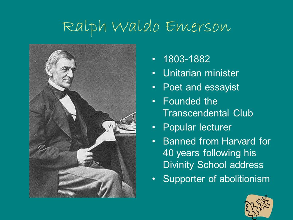 Ralph Waldo Emerson 1803-1882 Unitarian minister Poet and essayist Founded the Transcendental Club Popular lecturer Banned from Harvard for 40 years following his Divinity School address Supporter of abolitionism