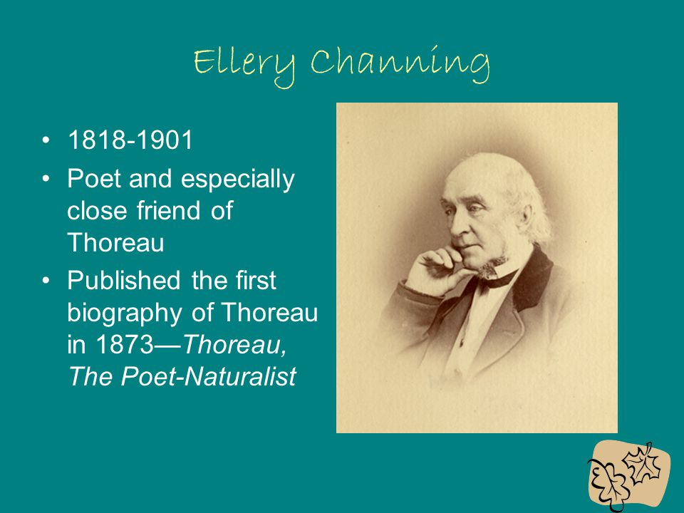 Ellery Channing 1818-1901 Poet and especially close friend of Thoreau Published the first biography of Thoreau in 1873—Thoreau, The Poet-Naturalist