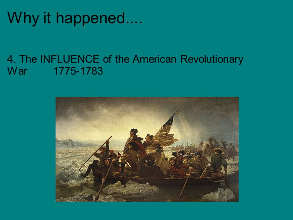 Why it happened.... 4. The INFLUENCE of the American Revolutionary War 1775-1783