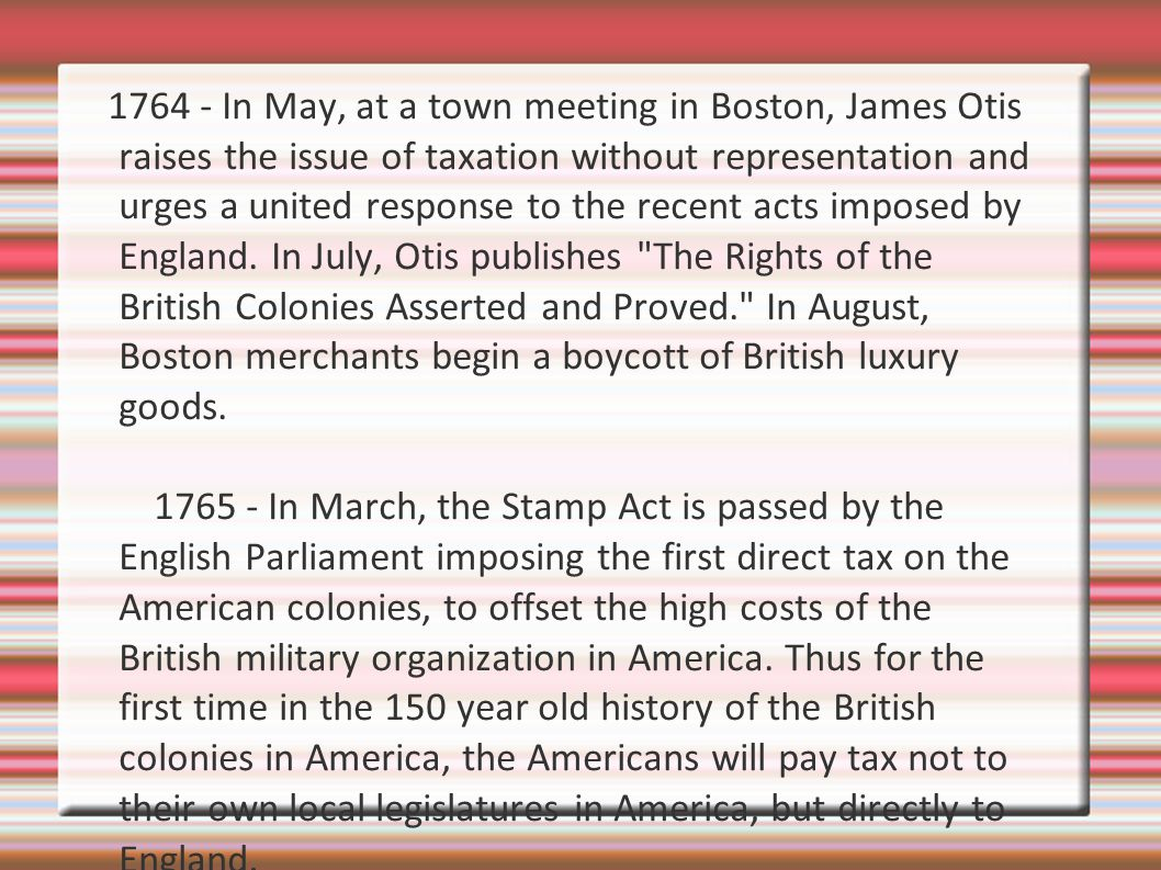 1764 - In May, at a town meeting in Boston, James Otis raises the issue of taxation without representation and urges a united response to the recent acts imposed by England.