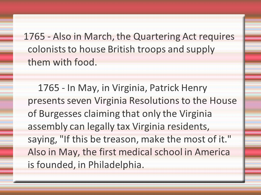 1765 - Also in March, the Quartering Act requires colonists to house British troops and supply them with food.