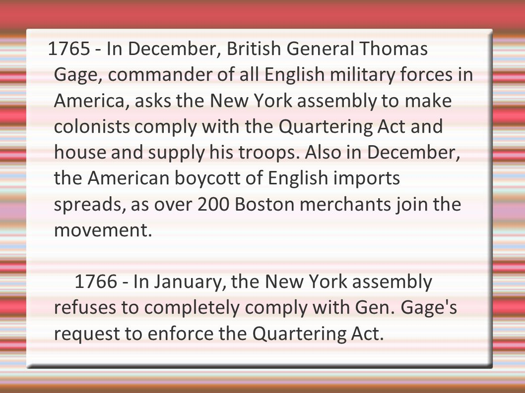 1765 - In December, British General Thomas Gage, commander of all English military forces in America, asks the New York assembly to make colonists comply with the Quartering Act and house and supply his troops.
