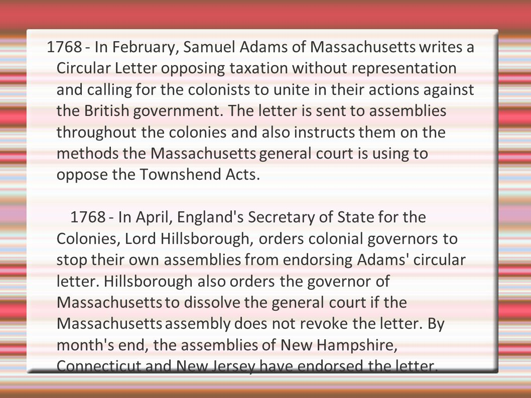 1768 - In February, Samuel Adams of Massachusetts writes a Circular Letter opposing taxation without representation and calling for the colonists to unite in their actions against the British government.