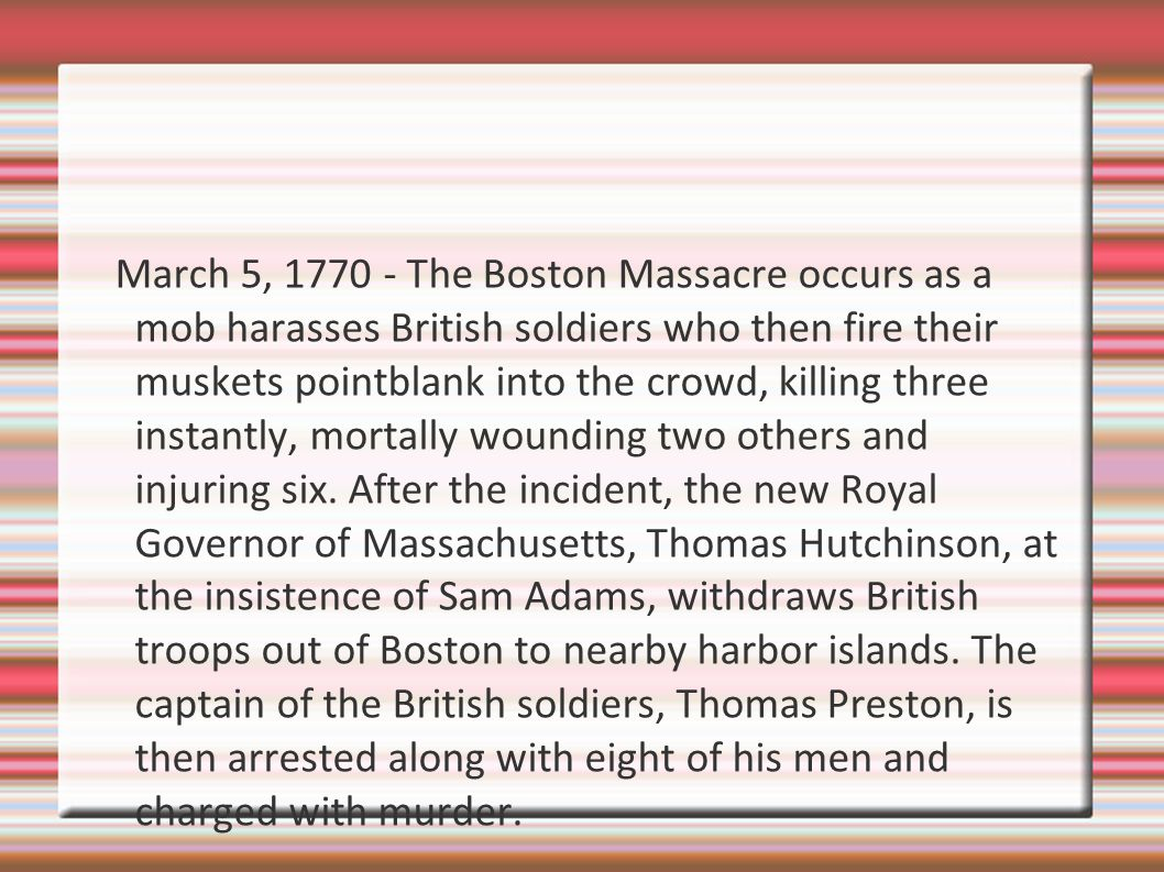 March 5, 1770 - The Boston Massacre occurs as a mob harasses British soldiers who then fire their muskets pointblank into the crowd, killing three instantly, mortally wounding two others and injuring six.