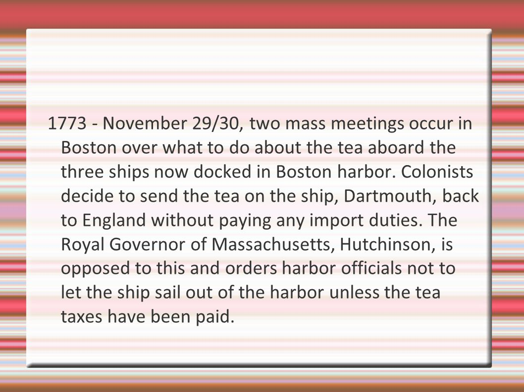 1773 - November 29/30, two mass meetings occur in Boston over what to do about the tea aboard the three ships now docked in Boston harbor.