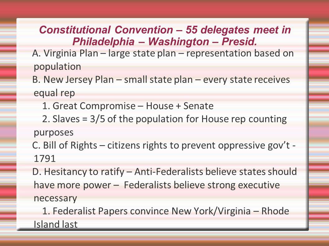 Constitutional Convention – 55 delegates meet in Philadelphia – Washington – Presid. A. Virginia Plan – large state plan – representation based on pop