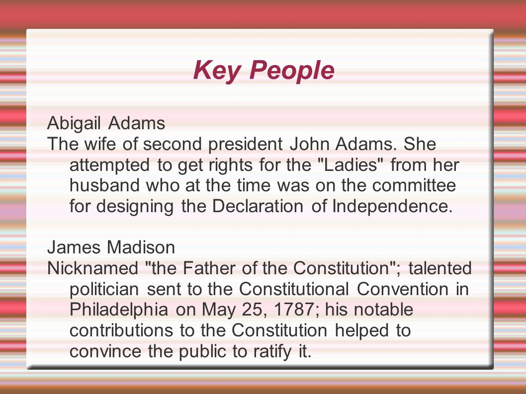 Key People Abigail Adams The wife of second president John Adams. She attempted to get rights for the