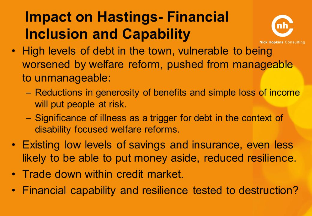 Impact on Hastings- Financial Inclusion and Capability High levels of debt in the town, vulnerable to being worsened by welfare reform, pushed from manageable to unmanageable: –Reductions in generosity of benefits and simple loss of income will put people at risk.