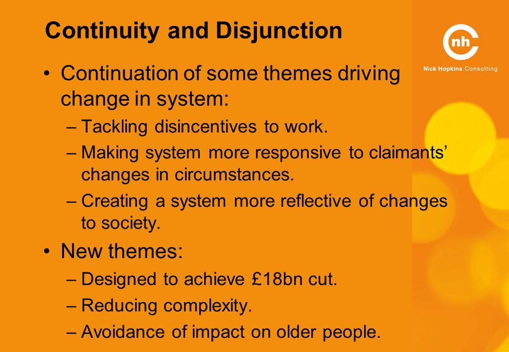 Continuity and Disjunction Continuation of some themes driving change in system: –Tackling disincentives to work.