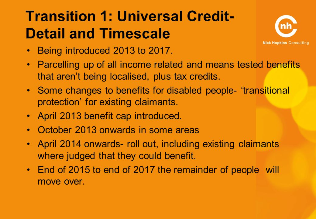 Transition 1: Universal Credit- Detail and Timescale Being introduced 2013 to 2017.