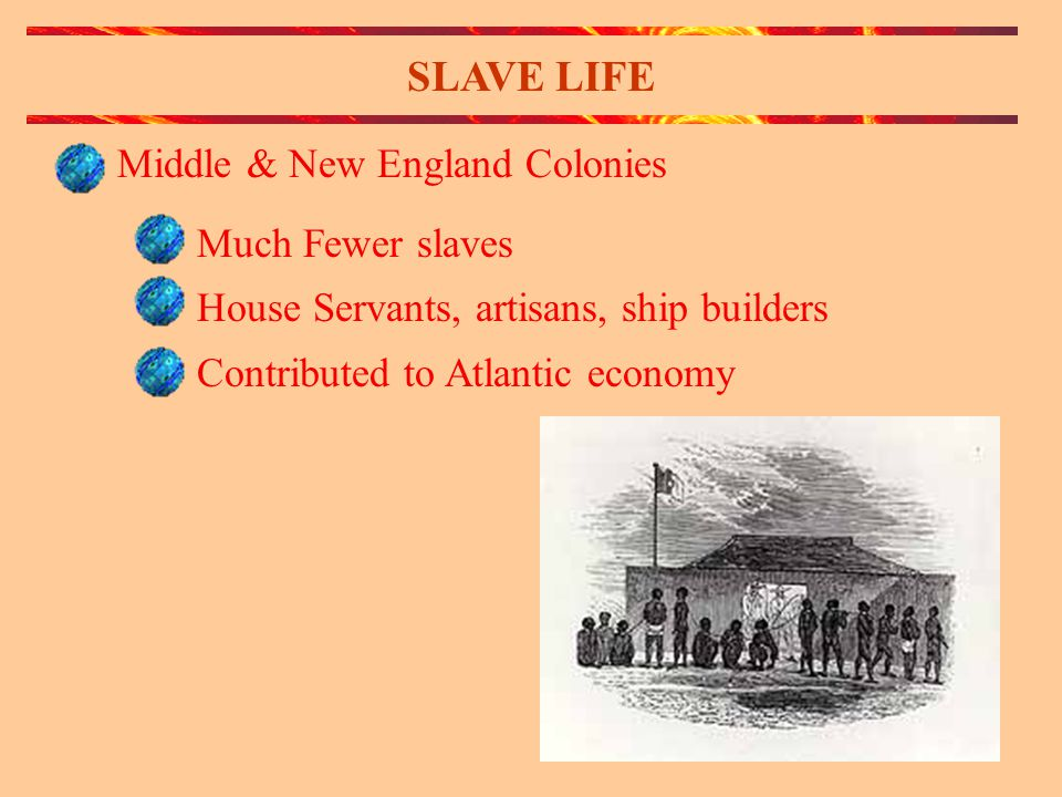 SLAVE LIFE Middle & New England Colonies Much Fewer slaves House Servants, artisans, ship builders Contributed to Atlantic economy