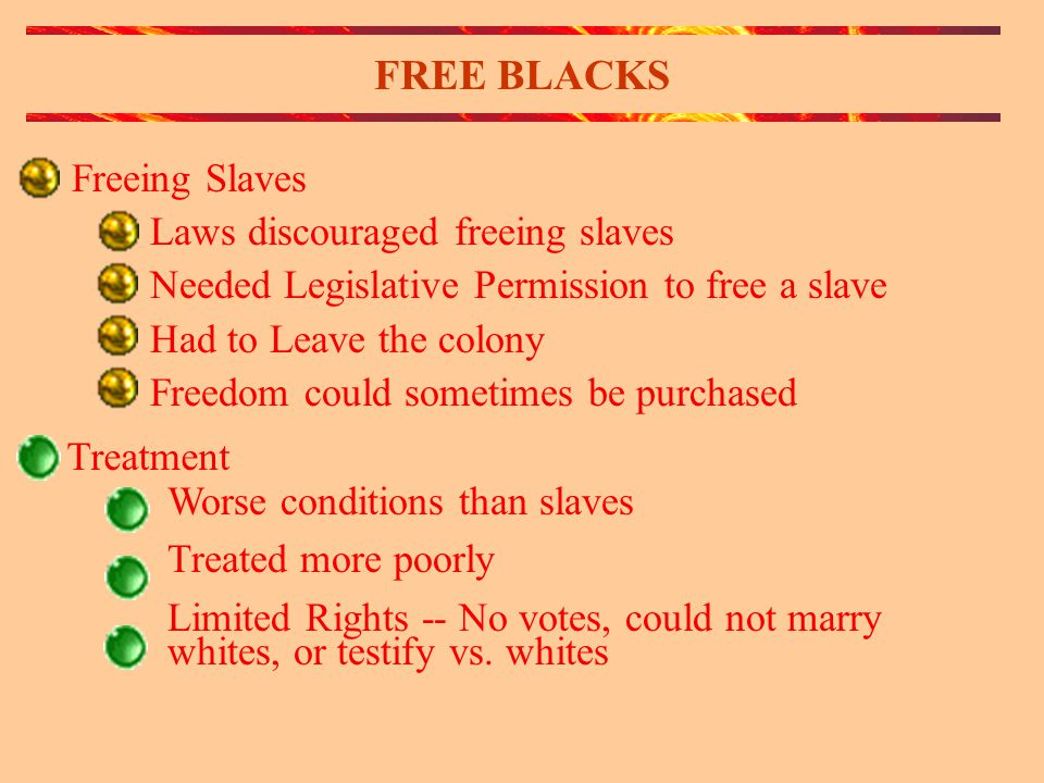 FREE BLACKS Freeing Slaves Laws discouraged freeing slaves Needed Legislative Permission to free a slave Had to Leave the colony Freedom could sometimes be purchased Treatment Worse conditions than slaves Treated more poorly Limited Rights -- No votes, could not marry whites, or testify vs.