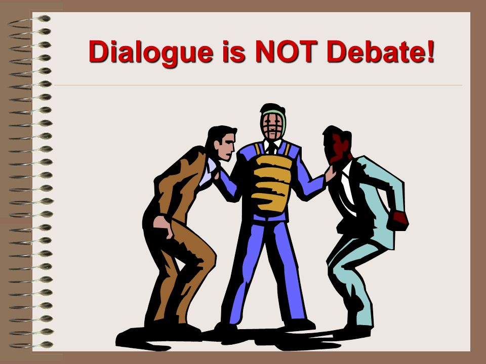 Dialogue is NOT Debate!