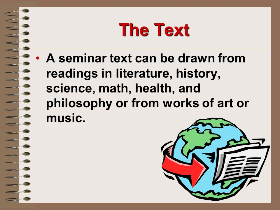 The Text A seminar text can be drawn from readings in literature, history, science, math, health, and philosophy or from works of art or music.
